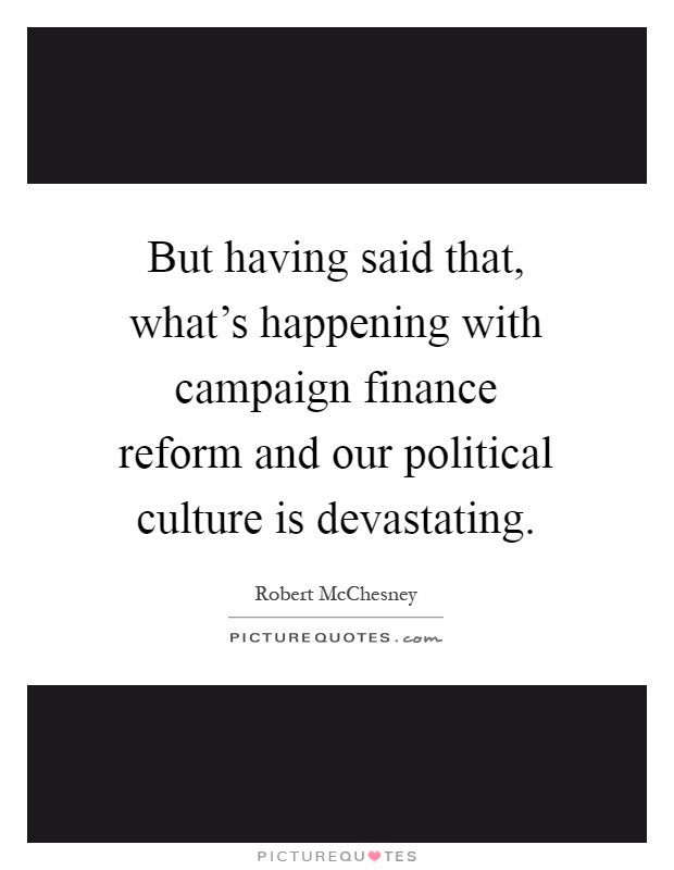 But having said that, what's happening with campaign finance reform and our political culture is devastating Picture Quote #1