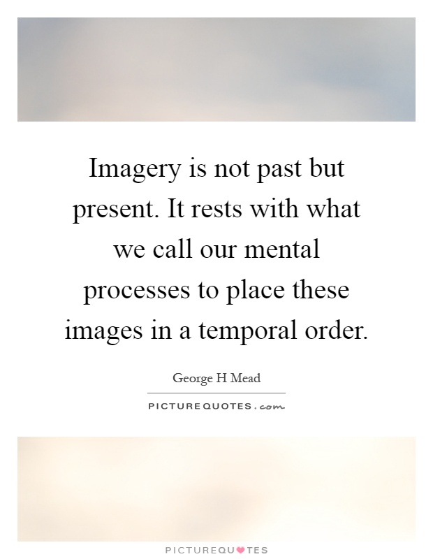 Imagery is not past but present. It rests with what we call our mental processes to place these images in a temporal order Picture Quote #1