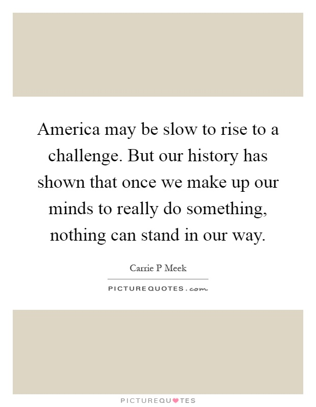 America may be slow to rise to a challenge. But our history has shown that once we make up our minds to really do something, nothing can stand in our way Picture Quote #1