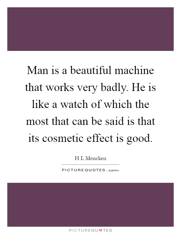 Man is a beautiful machine that works very badly. He is like a watch of which the most that can be said is that its cosmetic effect is good Picture Quote #1