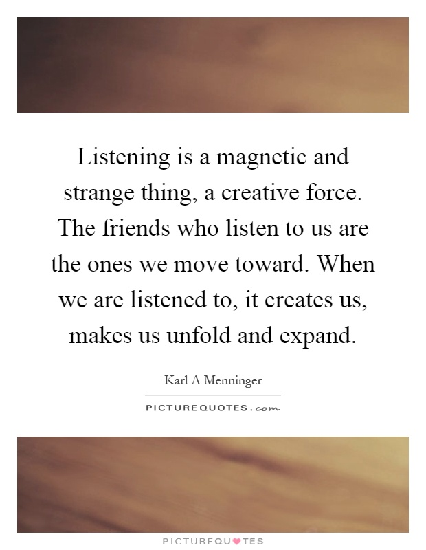 Listening is a magnetic and strange thing, a creative force. The friends who listen to us are the ones we move toward. When we are listened to, it creates us, makes us unfold and expand Picture Quote #1