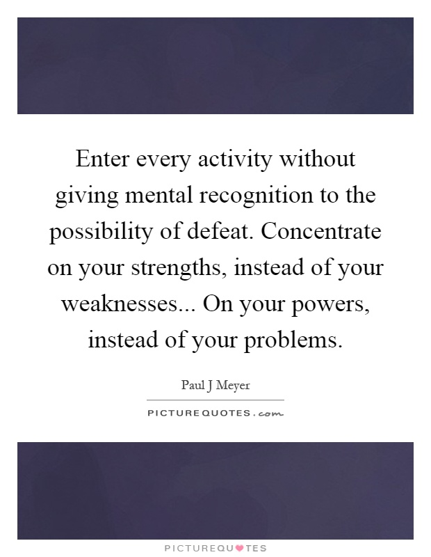 Enter every activity without giving mental recognition to the possibility of defeat. Concentrate on your strengths, instead of your weaknesses... On your powers, instead of your problems Picture Quote #1