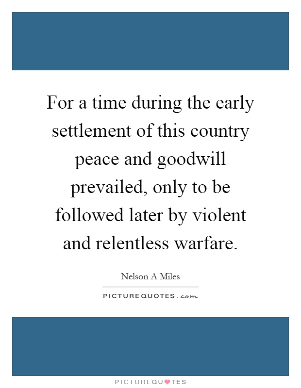 For a time during the early settlement of this country peace and goodwill prevailed, only to be followed later by violent and relentless warfare Picture Quote #1