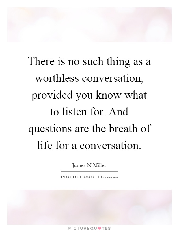 There is no such thing as a worthless conversation, provided you know what to listen for. And questions are the breath of life for a conversation Picture Quote #1