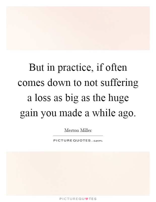 But in practice, if often comes down to not suffering a loss as big as the huge gain you made a while ago Picture Quote #1