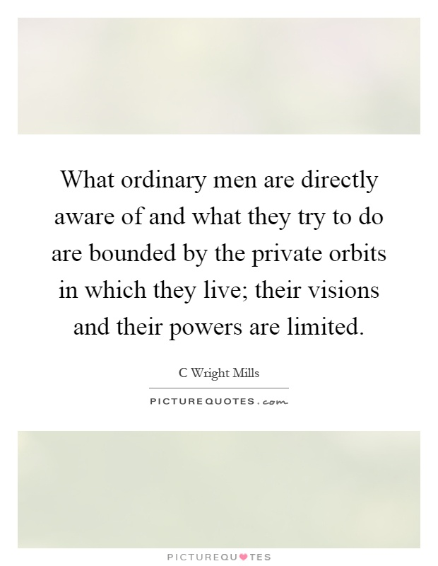 What ordinary men are directly aware of and what they try to do are bounded by the private orbits in which they live; their visions and their powers are limited Picture Quote #1