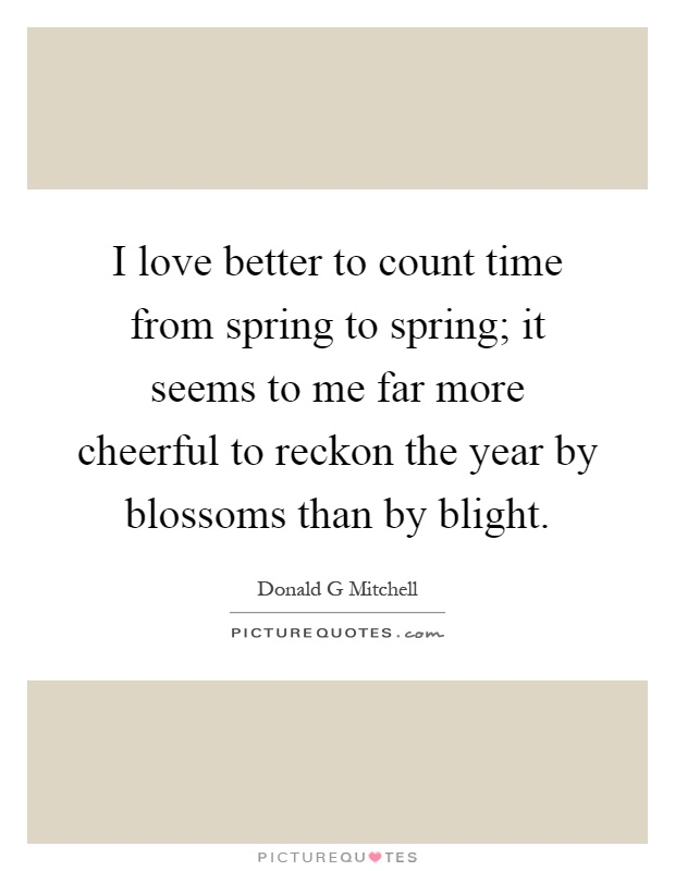 I love better to count time from spring to spring; it seems to me far more cheerful to reckon the year by blossoms than by blight Picture Quote #1