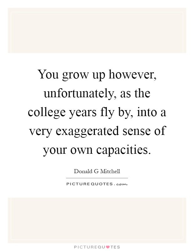 You grow up however, unfortunately, as the college years fly by, into a very exaggerated sense of your own capacities Picture Quote #1
