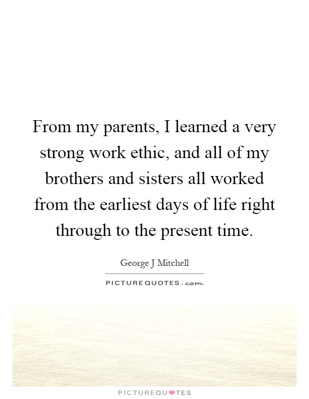 From my parents, I learned a very strong work ethic, and all of my brothers and sisters all worked from the earliest days of life right through to the present time Picture Quote #1