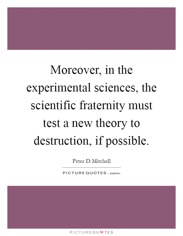 Moreover, in the experimental sciences, the scientific fraternity must test a new theory to destruction, if possible Picture Quote #1