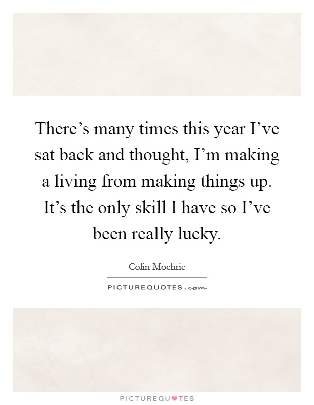 There's many times this year I've sat back and thought, I'm making a living from making things up. It's the only skill I have so I've been really lucky Picture Quote #1