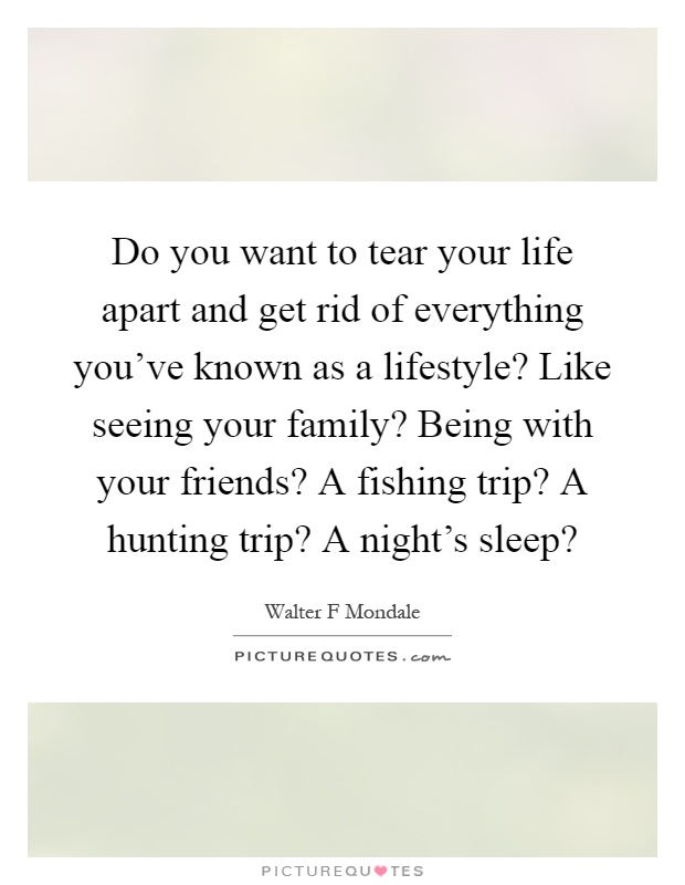 Do you want to tear your life apart and get rid of everything you've known as a lifestyle? Like seeing your family? Being with your friends? A fishing trip? A hunting trip? A night's sleep? Picture Quote #1