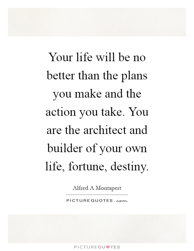 Your life will be no better than the plans you make and the action you take. You are the architect and builder of your own life, fortune, destiny Picture Quote #1