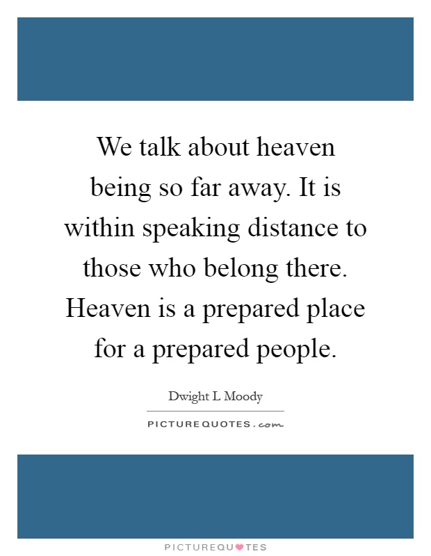 We talk about heaven being so far away. It is within speaking distance to those who belong there. Heaven is a prepared place for a prepared people Picture Quote #1