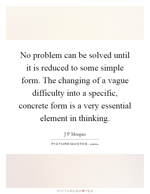 No problem can be solved until it is reduced to some simple form. The changing of a vague difficulty into a specific, concrete form is a very essential element in thinking Picture Quote #1