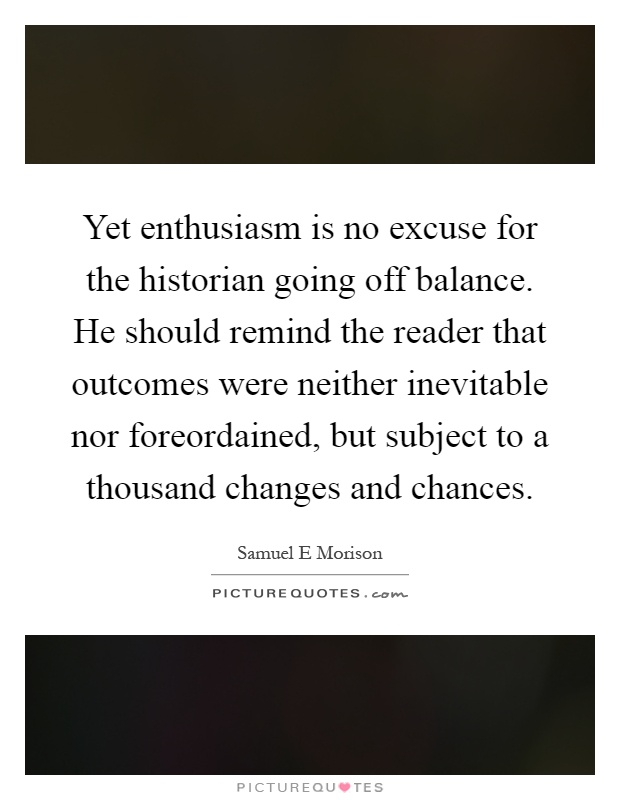 Yet enthusiasm is no excuse for the historian going off balance. He should remind the reader that outcomes were neither inevitable nor foreordained, but subject to a thousand changes and chances Picture Quote #1