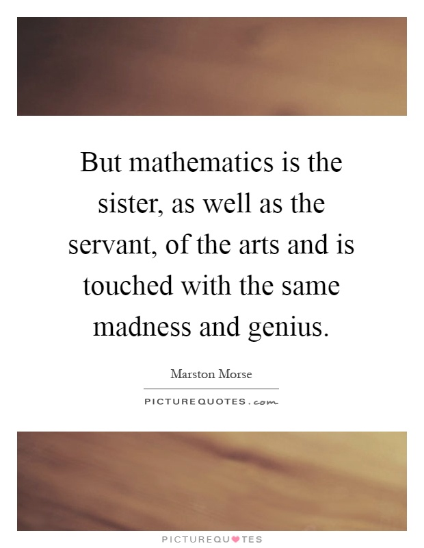 But mathematics is the sister, as well as the servant, of the arts and is touched with the same madness and genius Picture Quote #1
