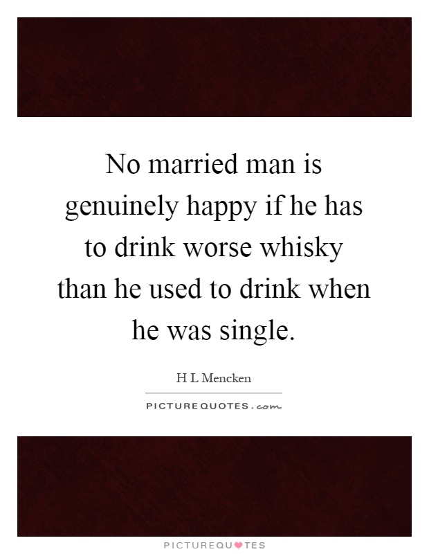 No married man is genuinely happy if he has to drink worse whisky than he used to drink when he was single Picture Quote #1