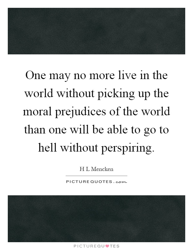 One may no more live in the world without picking up the moral prejudices of the world than one will be able to go to hell without perspiring Picture Quote #1