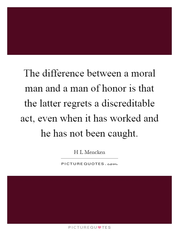 The difference between a moral man and a man of honor is that the latter regrets a discreditable act, even when it has worked and he has not been caught Picture Quote #1