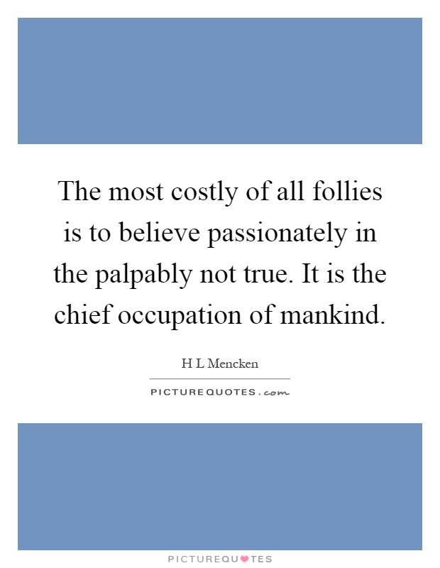 The most costly of all follies is to believe passionately in the palpably not true. It is the chief occupation of mankind Picture Quote #1
