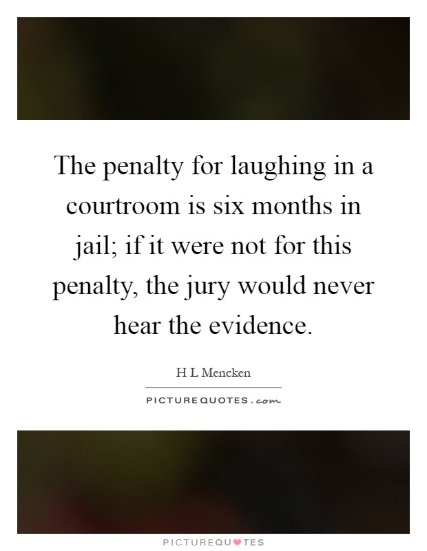 The penalty for laughing in a courtroom is six months in jail; if it were not for this penalty, the jury would never hear the evidence Picture Quote #1