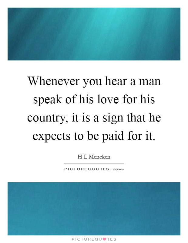 Whenever you hear a man speak of his love for his country, it is a sign that he expects to be paid for it Picture Quote #1