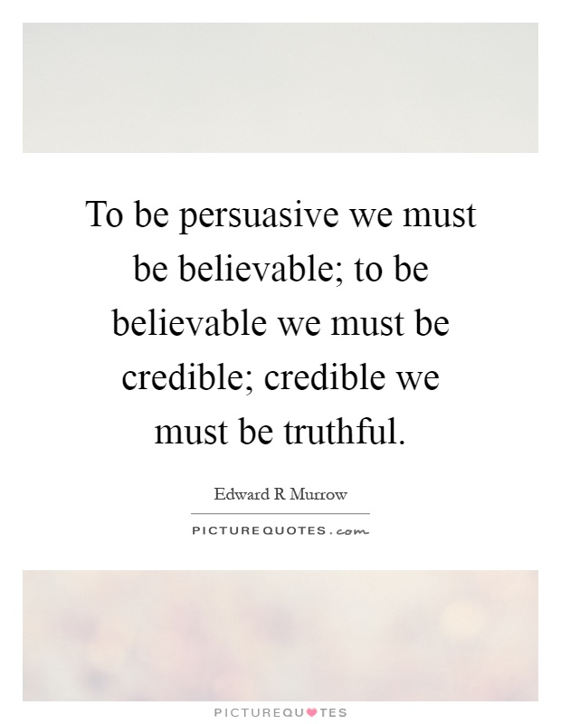 To be persuasive we must be believable; to be believable we must be credible; credible we must be truthful Picture Quote #1