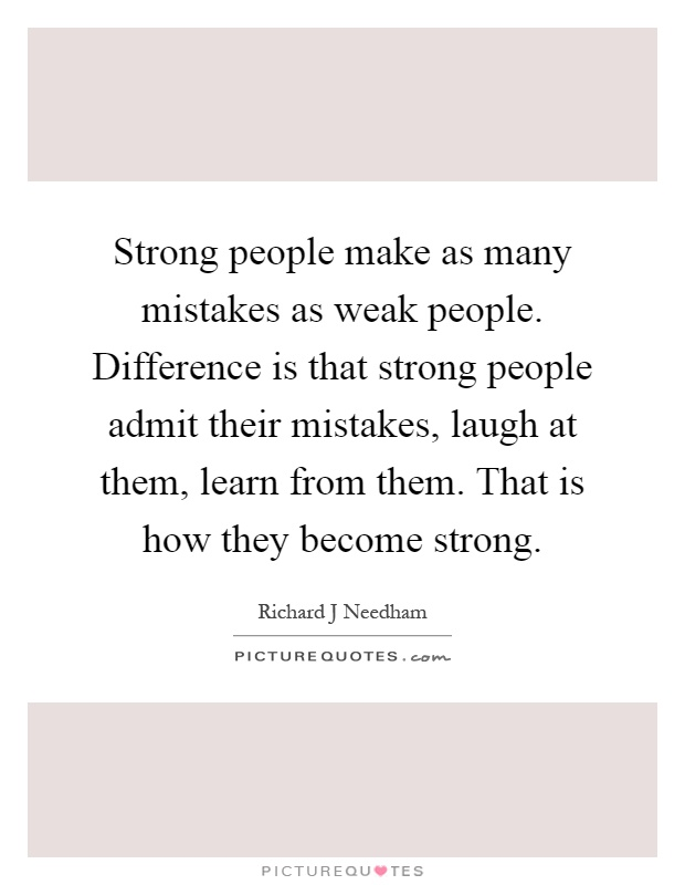 Strong people make as many mistakes as weak people. Difference is that strong people admit their mistakes, laugh at them, learn from them. That is how they become strong Picture Quote #1