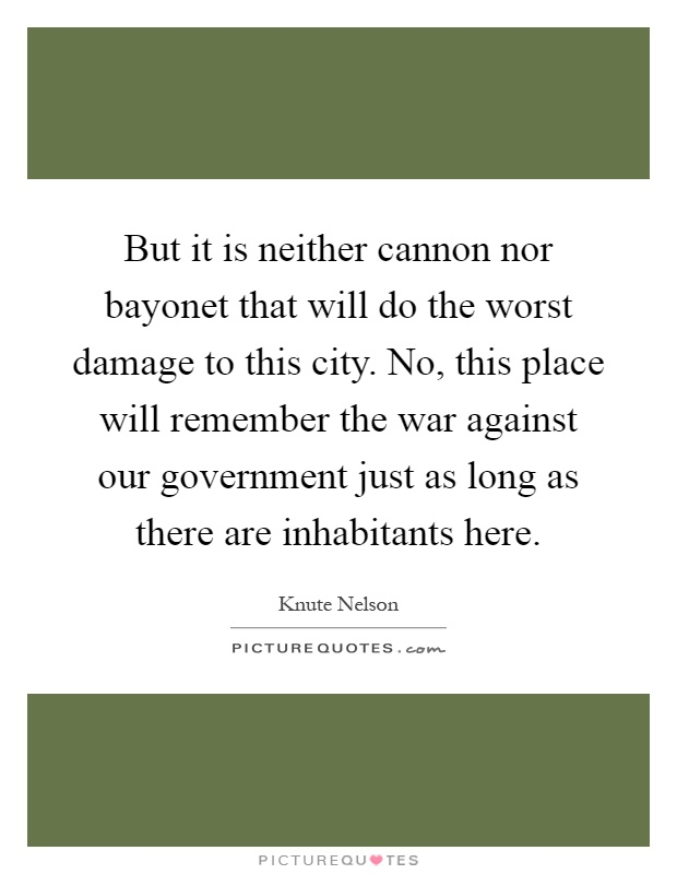 But it is neither cannon nor bayonet that will do the worst damage to this city. No, this place will remember the war against our government just as long as there are inhabitants here Picture Quote #1