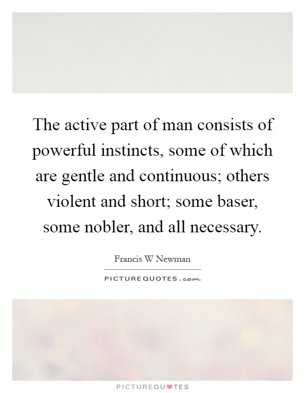 The active part of man consists of powerful instincts, some of which are gentle and continuous; others violent and short; some baser, some nobler, and all necessary Picture Quote #1