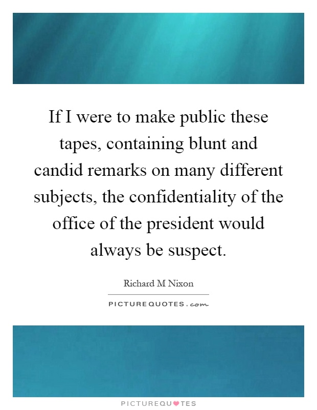 If I were to make public these tapes, containing blunt and candid remarks on many different subjects, the confidentiality of the office of the president would always be suspect Picture Quote #1