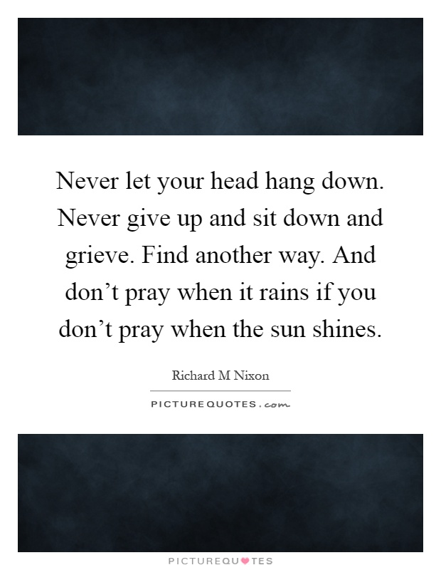 Never let your head hang down. Never give up and sit down and grieve. Find another way. And don't pray when it rains if you don't pray when the sun shines Picture Quote #1