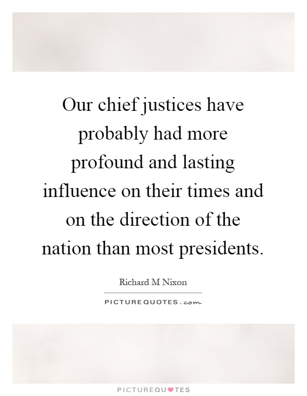 Our chief justices have probably had more profound and lasting influence on their times and on the direction of the nation than most presidents Picture Quote #1