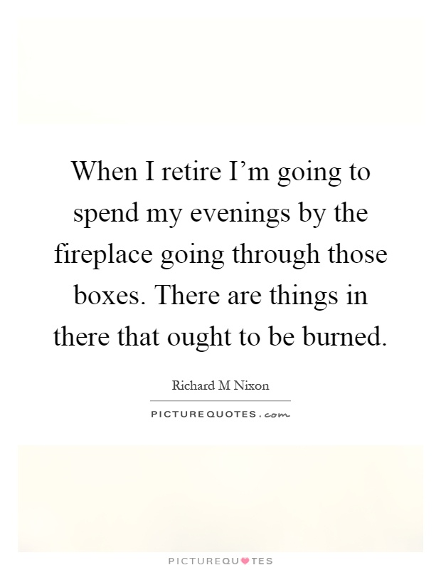 When I retire I'm going to spend my evenings by the fireplace going through those boxes. There are things in there that ought to be burned Picture Quote #1