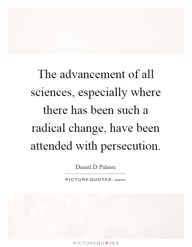 The advancement of all sciences, especially where there has been such a radical change, have been attended with persecution Picture Quote #1