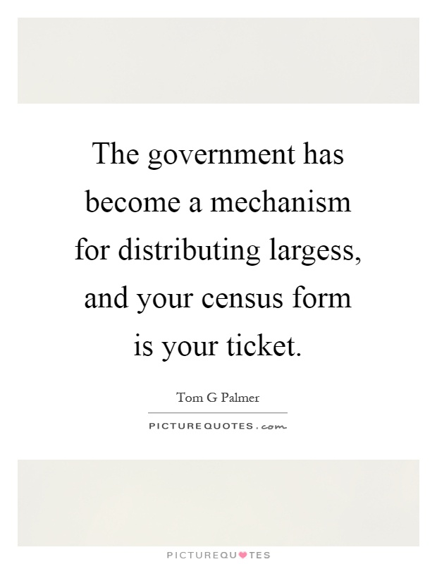 The government has become a mechanism for distributing largess, and your census form is your ticket Picture Quote #1