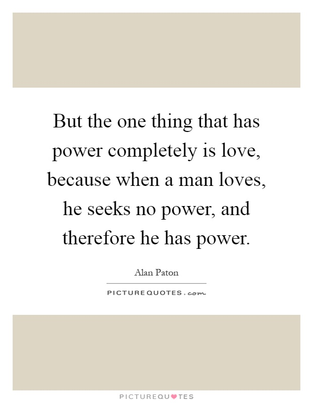 But the one thing that has power completely is love, because when a man loves, he seeks no power, and therefore he has power Picture Quote #1