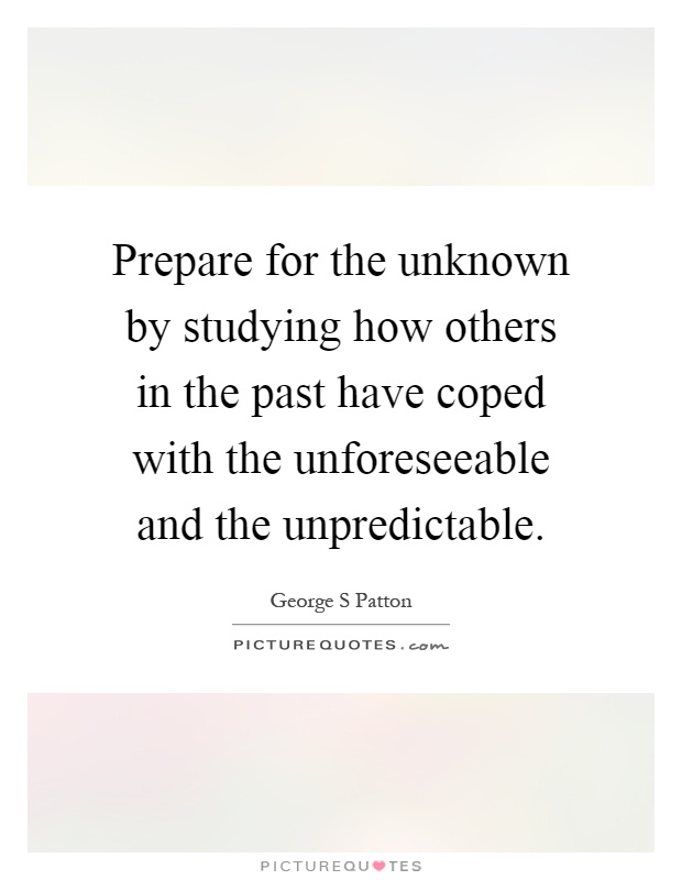Prepare for the unknown by studying how others in the past have coped with the unforeseeable and the unpredictable Picture Quote #1
