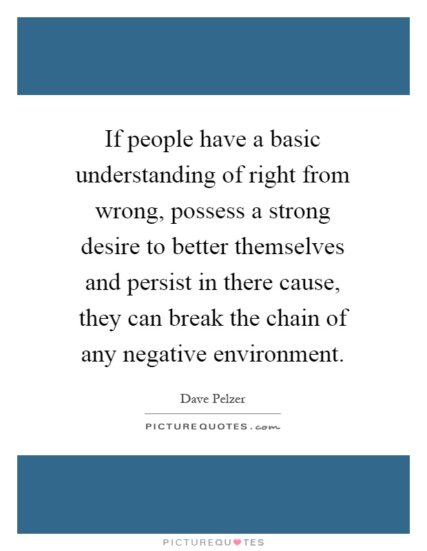 If people have a basic understanding of right from wrong, possess a strong desire to better themselves and persist in there cause, they can break the chain of any negative environment Picture Quote #1