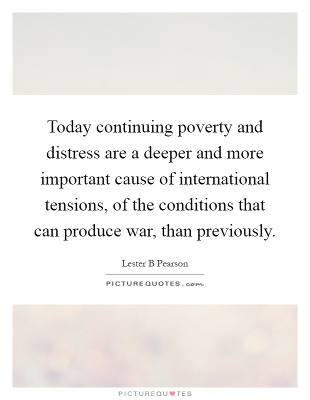 Today continuing poverty and distress are a deeper and more important cause of international tensions, of the conditions that can produce war, than previously Picture Quote #1