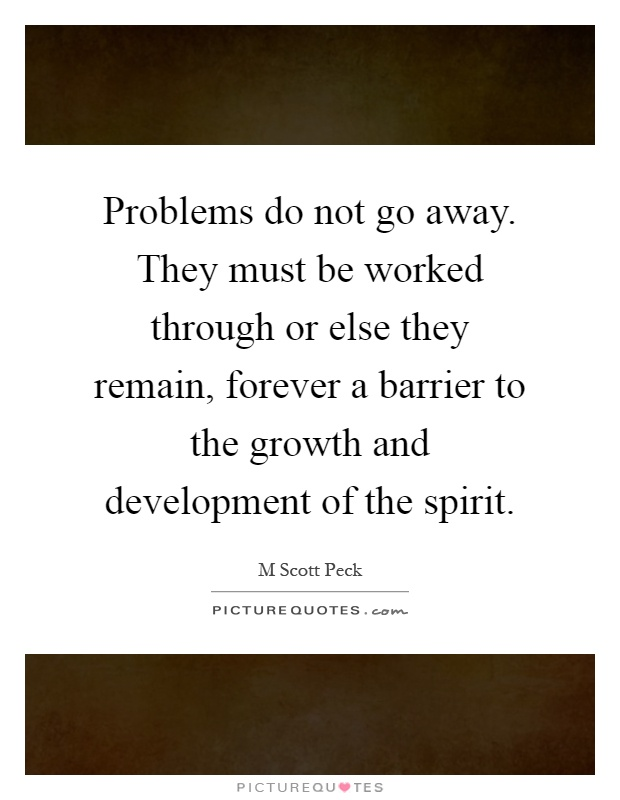 Problems do not go away. They must be worked through or else they remain, forever a barrier to the growth and development of the spirit Picture Quote #1