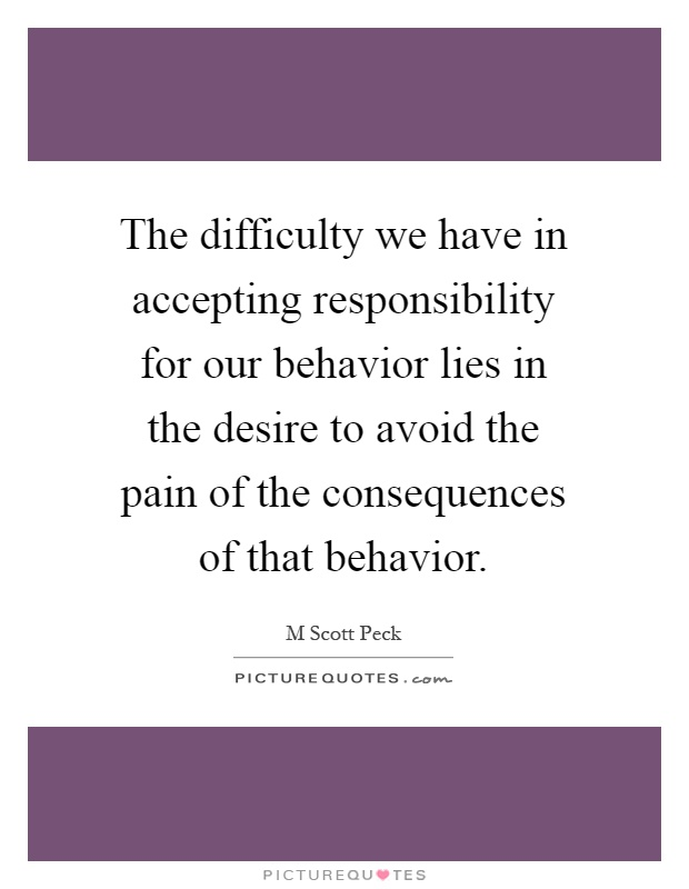 The difficulty we have in accepting responsibility for our behavior lies in the desire to avoid the pain of the consequences of that behavior Picture Quote #1