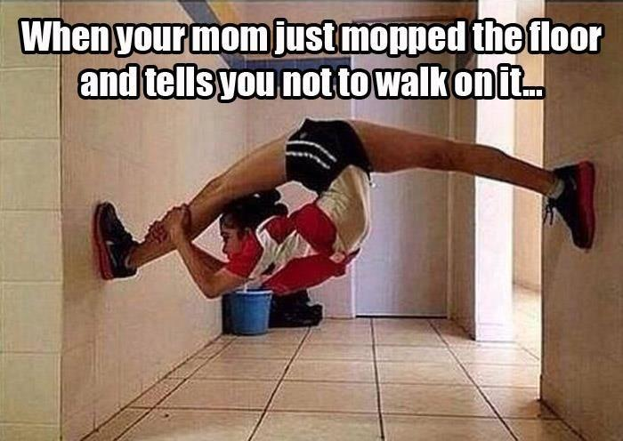 When your mom just mopped the floor and tells you not to walk on it Picture Quote #1