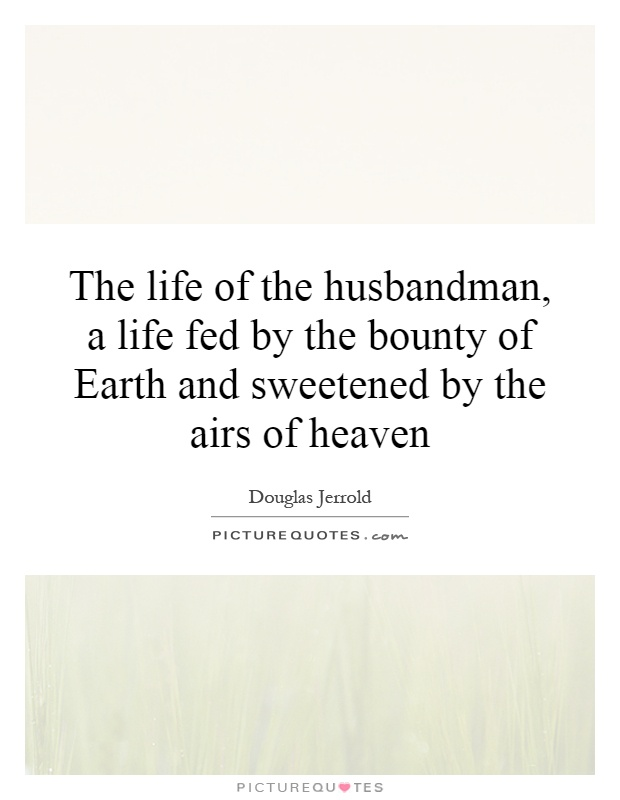 The life of the husbandman, a life fed by the bounty of Earth and sweetened by the airs of heaven Picture Quote #1