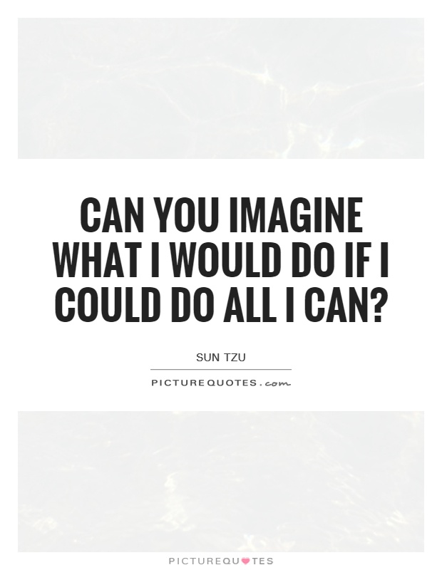 Can you imagine what I would do if I could do all I can? Picture Quote #1