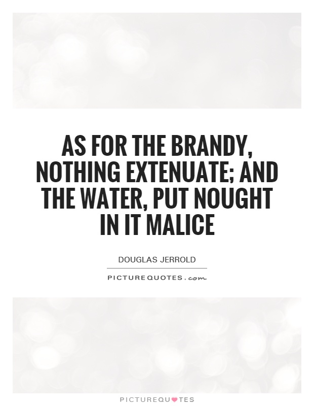 As for the brandy, nothing extenuate; and the water, put nought in it malice Picture Quote #1