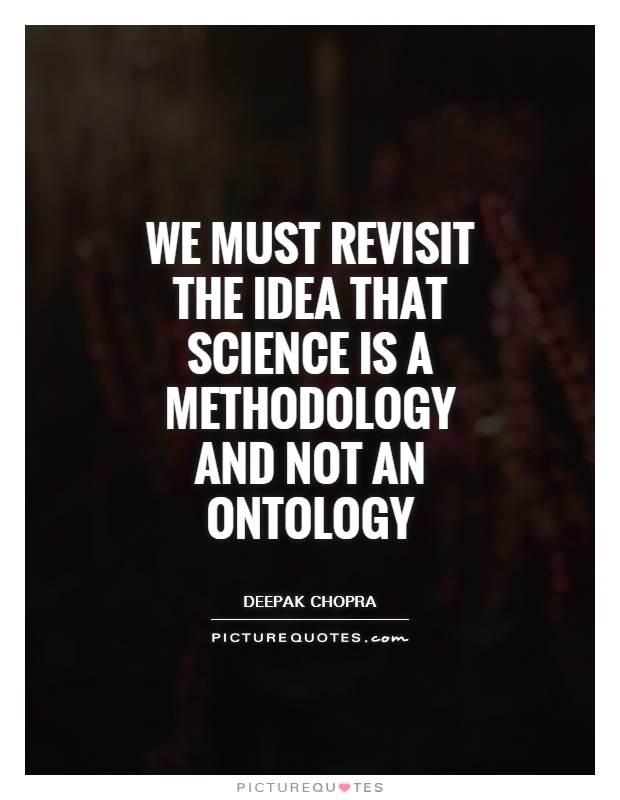 We must revisit the idea that science is a methodology and not an ontology Picture Quote #1