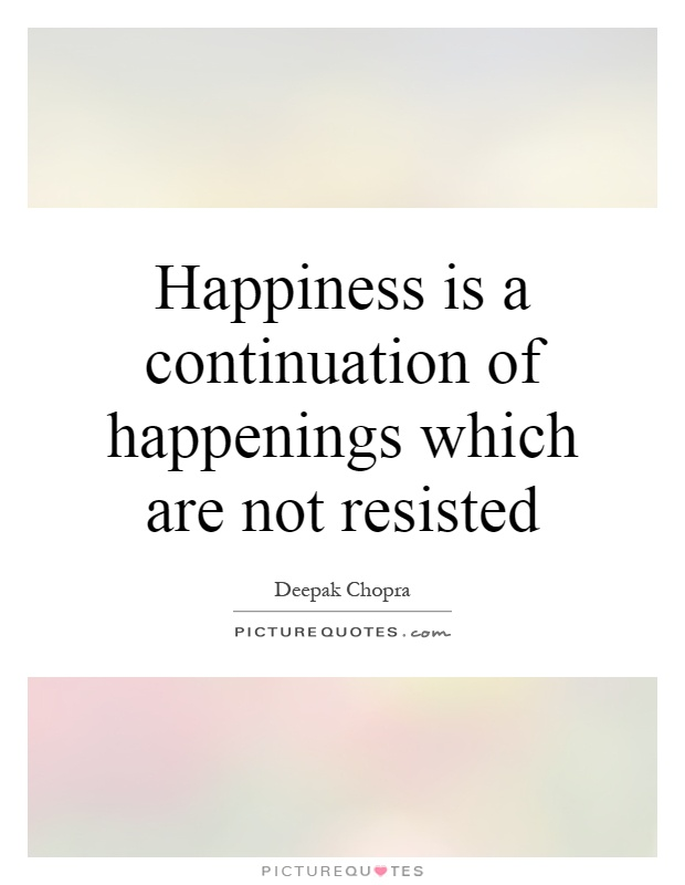 Happiness is a continuation of happenings which are not resisted Picture Quote #1