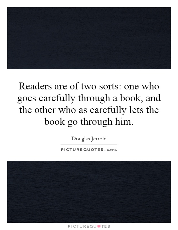 Readers are of two sorts: one who goes carefully through a book, and the other who as carefully lets the book go through him Picture Quote #1
